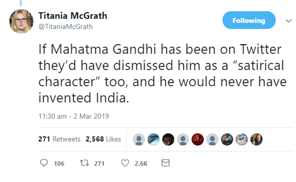 "Screenshot of a tweet by Titania McGrath at 11:30 am on March 2, 2019. The tweet reads, ""If Mahatma Gandhi has been on Twitter they'd have dismissed him as a 'satirical character' too, and he would never have invented India."" The tweet has 106 comments, 271 retweets, and 2.6k likes."