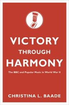 Victory through Harmony: The BBC and Popular Music in the Second World War by Christina L. Baade.