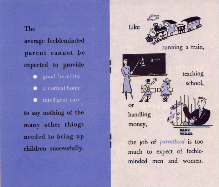 A 1950s era pamphlet that reads: The average feebleminded parent cannot be expected to provide good heredity, a normal home, intelligent care - to say nothing of the many other things needed to bring up children successfully.