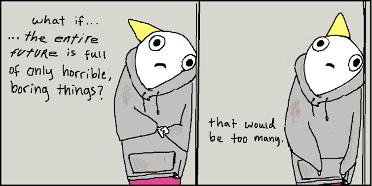 Two celled cartoon: 'What if the entire future is only filled with horrible boring things? That would be too many.'
